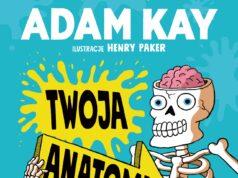 """""""Twoja Anatomia. Kompletny (i szczery) przewodnik po ludzkim ciele"""" Adam Kay"""